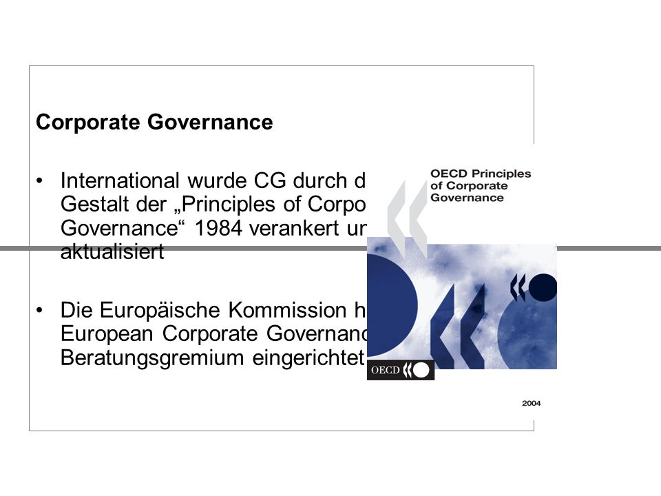 "Corporate Governance International wurde CG durch die OECD in Gestalt der ""Principles of Corporate Governance 1984 verankert und 2004 aktualisiert."