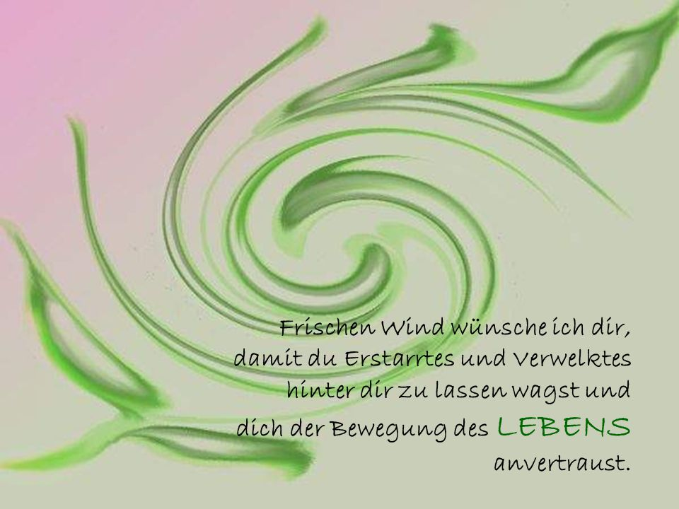 Frischen Wind wünsche ich dir, damit du Erstarrtes und Verwelktes hinter dir zu lassen wagst und dich der Bewegung des LEBENS anvertraust.