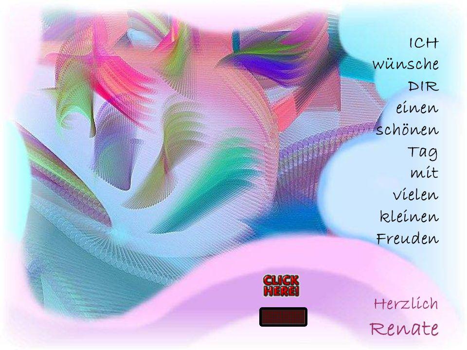 ICH wünsche DIR einen schönen Tag mit vielen kleinen Freuden Herzlich Renate