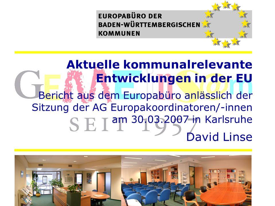 Aktuelle kommunalrelevante Entwicklungen in der EU Bericht aus dem Europabüro anlässlich der Sitzung der AG Europakoordinatoren/-innen am 30.03.2007 in Karlsruhe David Linse