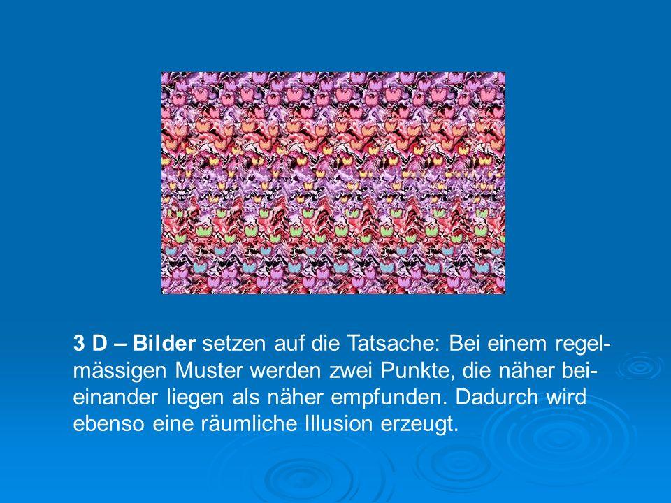 3 D – Bilder setzen auf die Tatsache: Bei einem regel-mässigen Muster werden zwei Punkte, die näher bei-einander liegen als näher empfunden.
