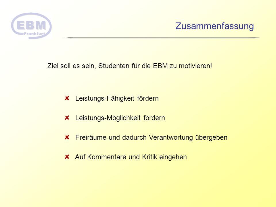 Zusammenfassung Ziel soll es sein, Studenten für die EBM zu motivieren! Leistungs-Fähigkeit fördern.