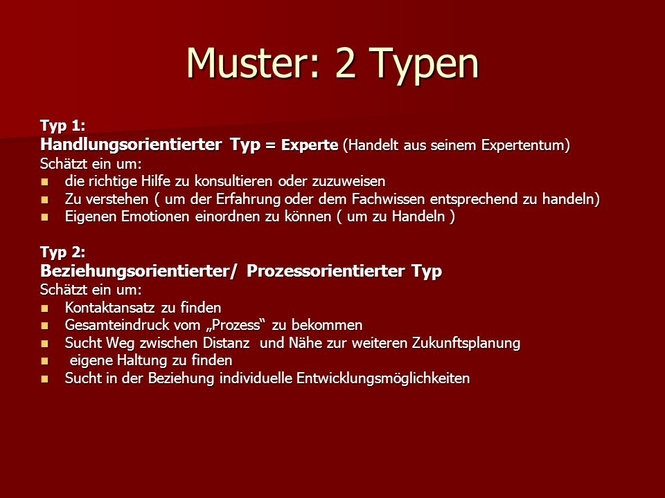 Muster: 2 Typen Typ 1: Handlungsorientierter Typ = Experte (Handelt aus seinem Expertentum) Schätzt ein um: