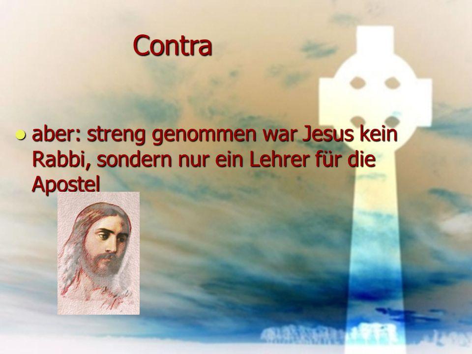 Contra aber: streng genommen war Jesus kein Rabbi, sondern nur ein Lehrer für die Apostel