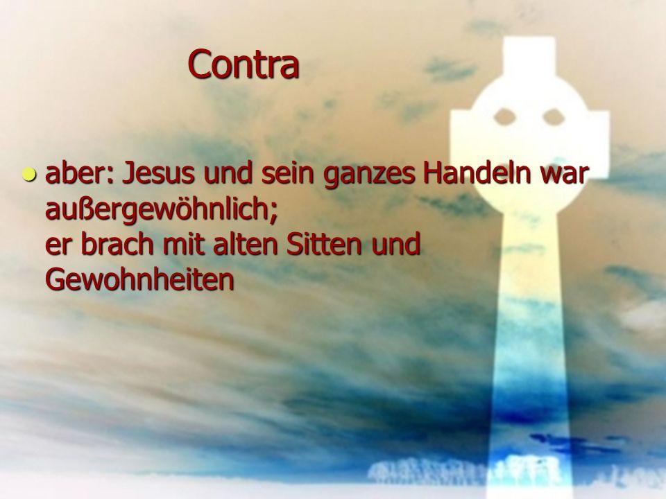 Contra aber: Jesus und sein ganzes Handeln war außergewöhnlich; er brach mit alten Sitten und Gewohnheiten.