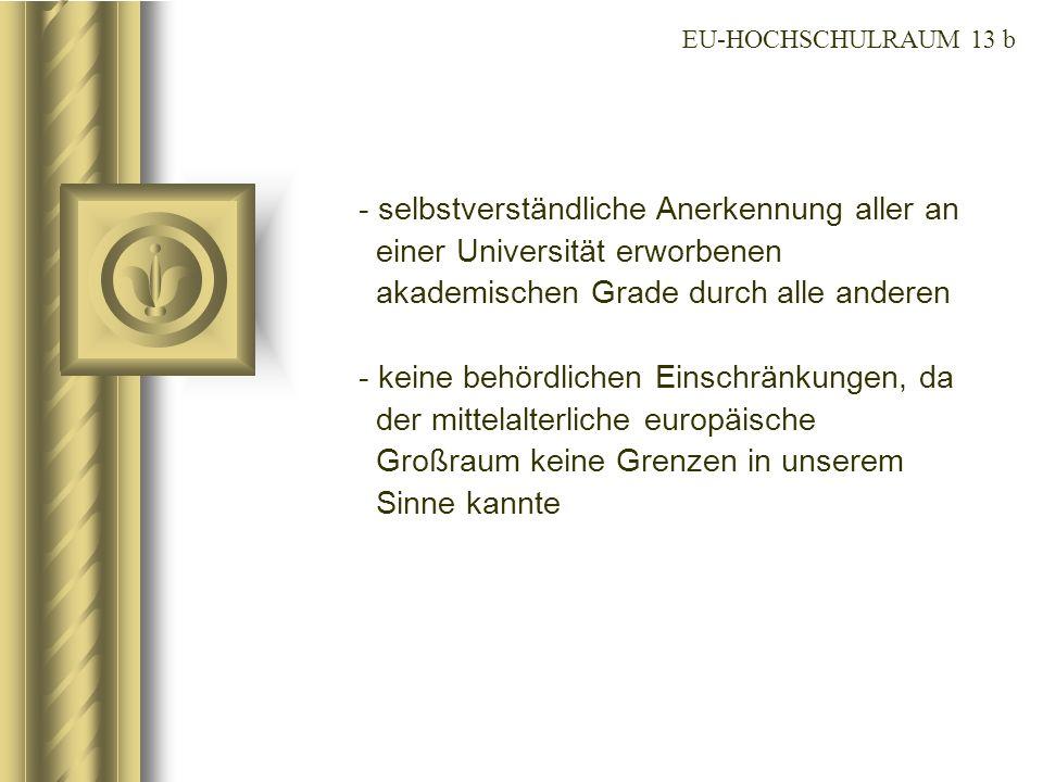 EU-HOCHSCHULRAUM 13 b selbstverständliche Anerkennung aller an einer Universität erworbenen akademischen Grade durch alle anderen.