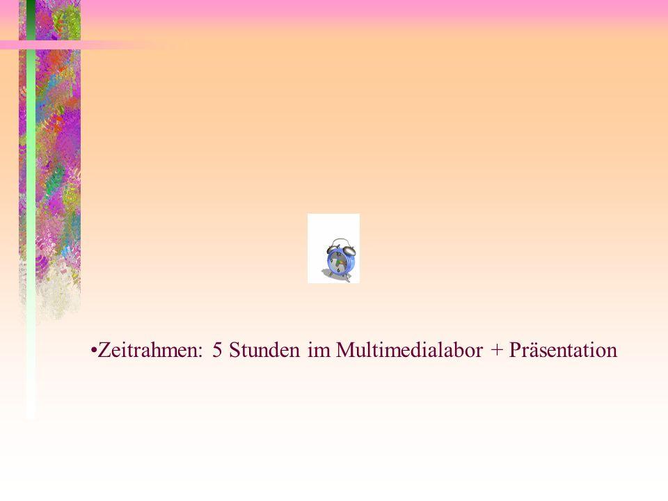 Zeitrahmen: 5 Stunden im Multimedialabor + Präsentation