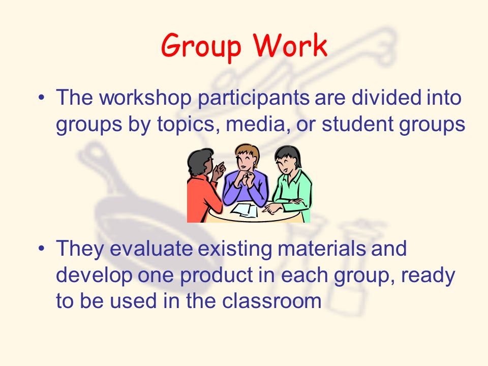 Group Work The workshop participants are divided into groups by topics, media, or student groups.