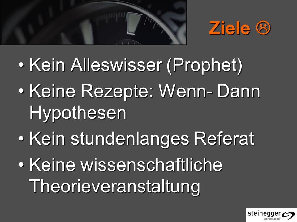 Ziele  Kein Alleswisser (Prophet) Keine Rezepte: Wenn- Dann Hypothesen. Kein stundenlanges Referat.