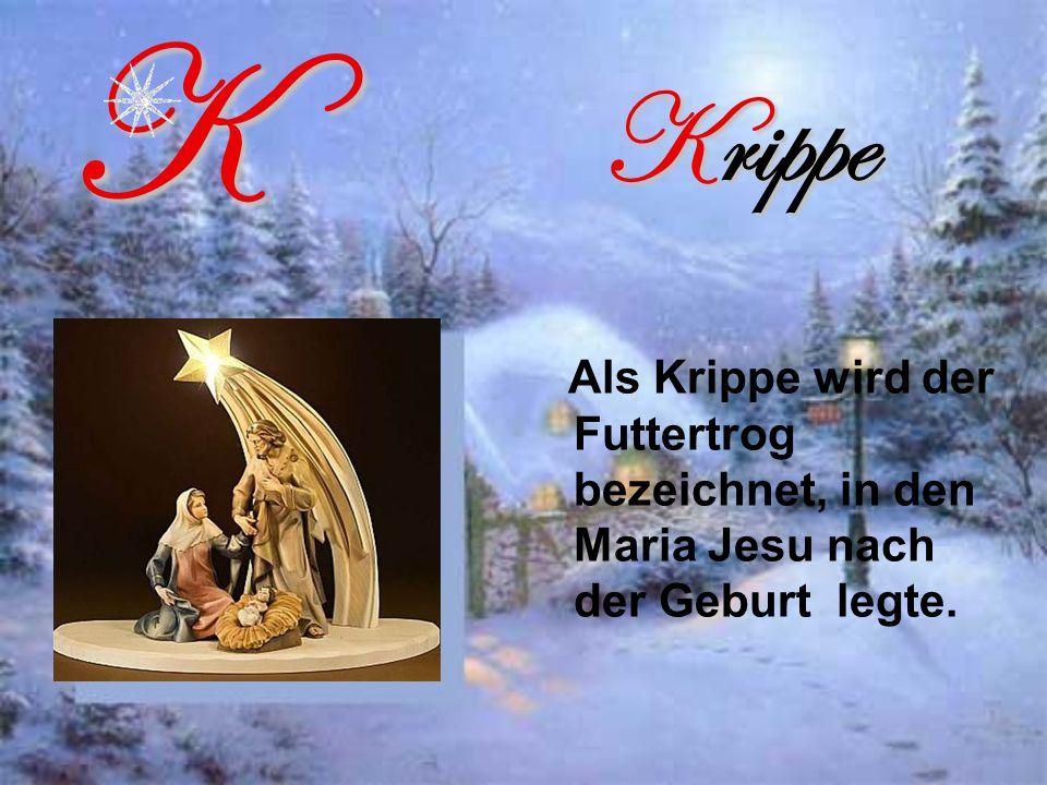 K Krippe Als Krippe wird der Futtertrog bezeichnet, in den Maria Jesu nach der Geburt legte.