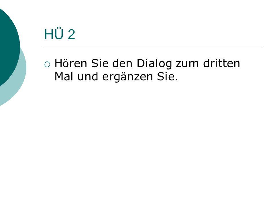 HÜ 2 Hören Sie den Dialog zum dritten Mal und ergänzen Sie.