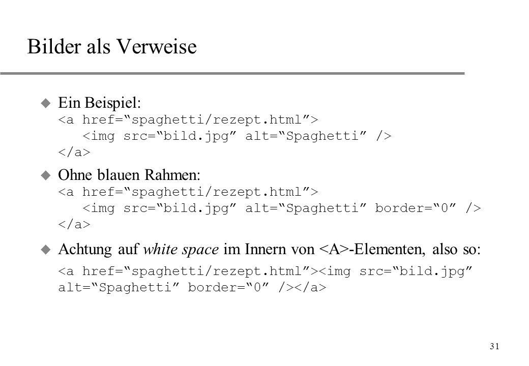 Bilder als Verweise Ein Beispiel: <a href= spaghetti/rezept.html > <img src= bild.jpg alt= Spaghetti /> </a>