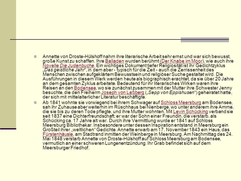 """Annette von Droste-Hülshoff nahm ihre literarische Arbeit sehr ernst und war sich bewusst, große Kunst zu schaffen. Ihre Balladen wurden berühmt (Der Knabe im Moor), wie auch ihre Novelle Die Judenbuche. Ein wichtiges Dokument tiefer Religiosität ist ihr Gedichtzyklus """"Das geistliche Jahr , in dem aber - typisch für die Zeit - auch die Zerrissenheit des Menschen zwischen aufgeklärtem Bewusstsein und religiöser Suche gestaltet wird. Die Ausführungen in diesem Werk werden heute als biographisch erachtet, da sie über 20 Jahre an dem gesamten Zyklus arbeitete. Bedeutend für ihr literarisches Wirken waren ihre Reisen an den Bodensee, wo sie zunächst zusammen mit der Mutter ihre Schwester Jenny besuchte, die den Freiherrn Joseph von Laßberg (""""Sepp von Eppishusen ) geheiratet hatte, der sich mit mittelalterlicher Literatur beschäftigte."""