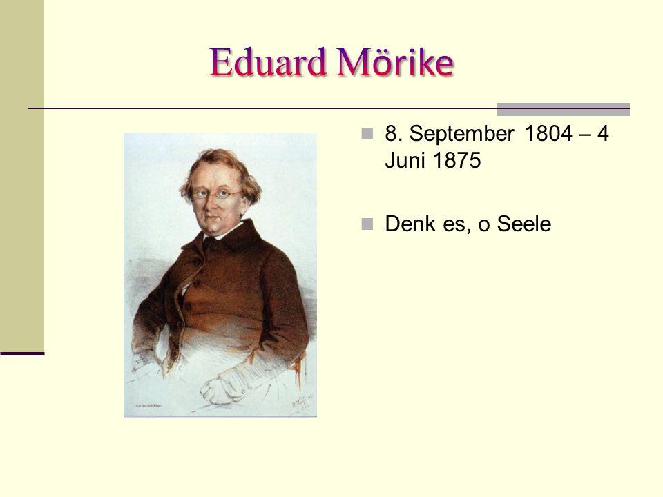 Eduard Mörike 8. September 1804 – 4 Juni 1875 Denk es, o Seele
