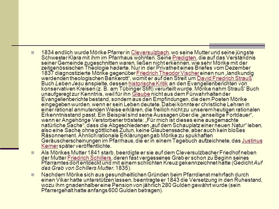 """1834 endlich wurde Mörike Pfarrer in Cleversulzbach, wo seine Mutter und seine jüngste Schwester Klara mit ihm im Pfarrhaus wohnten. Seine Predigten, die auf das Verständnis seiner Gemeinde zugeschnitten waren, ließen nicht erkennen, wie sehr Mörike mit der zeitgenössischen Theologie haderte. Nur in der Privatheit eines Briefes vom Dezember 1837 diagnostizierte Mörike gegenüber Friedrich Theodor Vischer einen nun """"landkundig werdenden theologischen Bankerott , womit er auf den Streit um David Friedrich Strauß' Buch Leben Jesu anspielte, dessen historische Kritik an den Evangelienberichten von konservativen Kreisen (z. B. am Tübinger Stift) verurteilt wurde. Mörike nahm Strauß Buch unaufgeregt zur Kenntnis, weil für ihn Glaube nicht aus dem Fürwahrhalten der Evangelienberichte bestand, sondern aus den Empfindungen, die dem Poeten Mörike eingegeben wurden, wenn er sein Leben deutete. Dabei konnte er christliche Lehren in einer rational anmutenden Weise erklären, die freilich nicht zu unserem heutigen rationalen Erkenntnisstand passt. Ein Beispiel sind seine Aussagen über die """"jenseitige Fortdauer , wenn er Angehörige Verstorbener tröstete: """"Für mich ist dieses eine ausgemachte natürliche Sache , dass die Abgeschiedenen """"auf dem Schauplatz einer neuen Natur leben, also eine Sache ohne göttliches Zutun, keine Glaubenssache, aber auch kein bloßes Räsonnement. Ähnlich rationale Erklärungen gab Mörike zu spukhaften Geräuscherscheinungen im Pfarrhaus, die er in einem Tagebuch aufzeichnete, das Justinus Kerner später veröffentlichte."""