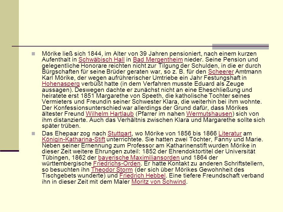Mörike ließ sich 1844, im Alter von 39 Jahren pensioniert, nach einem kurzen Aufenthalt in Schwäbisch Hall in Bad Mergentheim nieder. Seine Pension und gelegentliche Honorare reichten nicht zur Tilgung der Schulden, in die er durch Bürgschaften für seine Brüder geraten war, so z. B. für den Scheerer Amtmann Karl Mörike, der wegen aufrührerischer Umtriebe ein Jahr Festungshaft in Hohenasperg verbüßt hatte (in dem Verfahren musste Eduard als Zeuge aussagen). Deswegen dachte er zunächst nicht an eine Eheschließung und heiratete erst 1851 Margarethe von Speeth, die katholische Tochter seines Vermieters und Freundin seiner Schwester Klara, die weiterhin bei ihm wohnte. Der Konfessionsunterschied war allerdings der Grund dafür, dass Mörikes ältester Freund Wilhelm Hartlaub (Pfarrer im nahen Wermutshausen) sich von ihm distanzierte. Auch das Verhältnis zwischen Klara und Margarethe sollte sich später trüben.