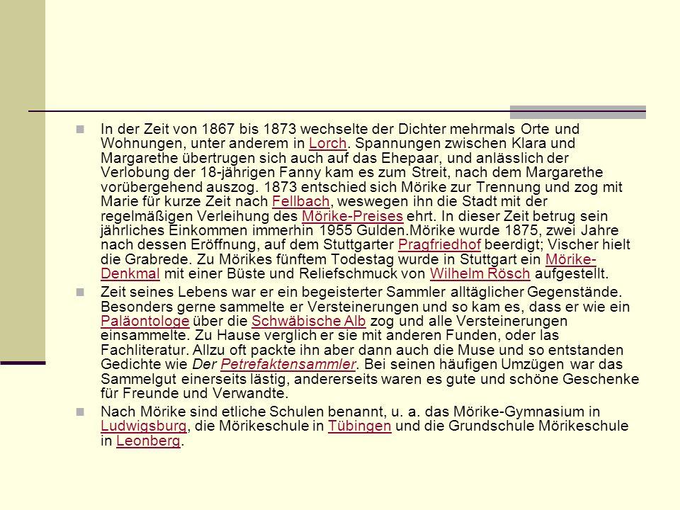 In der Zeit von 1867 bis 1873 wechselte der Dichter mehrmals Orte und Wohnungen, unter anderem in Lorch. Spannungen zwischen Klara und Margarethe übertrugen sich auch auf das Ehepaar, und anlässlich der Verlobung der 18-jährigen Fanny kam es zum Streit, nach dem Margarethe vorübergehend auszog. 1873 entschied sich Mörike zur Trennung und zog mit Marie für kurze Zeit nach Fellbach, weswegen ihn die Stadt mit der regelmäßigen Verleihung des Mörike-Preises ehrt. In dieser Zeit betrug sein jährliches Einkommen immerhin 1955 Gulden.Mörike wurde 1875, zwei Jahre nach dessen Eröffnung, auf dem Stuttgarter Pragfriedhof beerdigt; Vischer hielt die Grabrede. Zu Mörikes fünftem Todestag wurde in Stuttgart ein Mörike-Denkmal mit einer Büste und Reliefschmuck von Wilhelm Rösch aufgestellt.