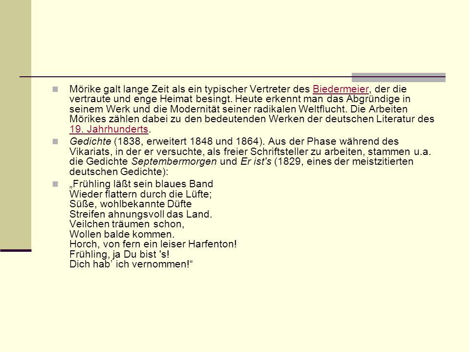 Mörike galt lange Zeit als ein typischer Vertreter des Biedermeier, der die vertraute und enge Heimat besingt. Heute erkennt man das Abgründige in seinem Werk und die Modernität seiner radikalen Weltflucht. Die Arbeiten Mörikes zählen dabei zu den bedeutenden Werken der deutschen Literatur des 19. Jahrhunderts.