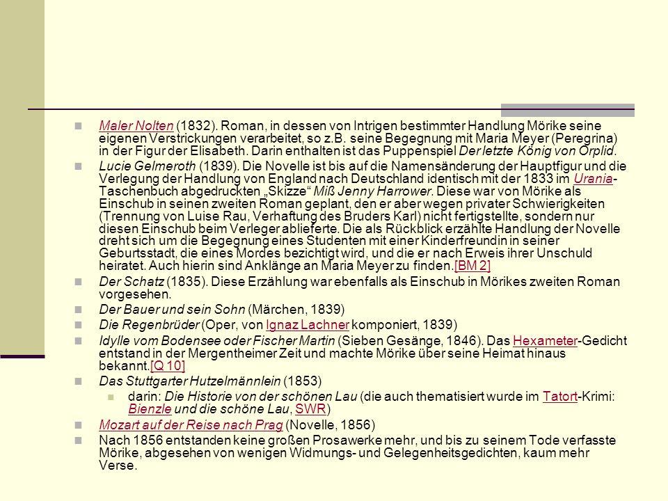 Maler Nolten (1832). Roman, in dessen von Intrigen bestimmter Handlung Mörike seine eigenen Verstrickungen verarbeitet, so z.B. seine Begegnung mit Maria Meyer (Peregrina) in der Figur der Elisabeth. Darin enthalten ist das Puppenspiel Der letzte König von Orplid.