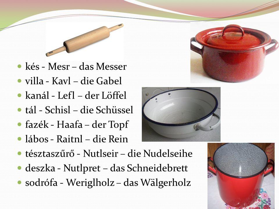 kés - Mesr – das Messer villa - Kavl – die Gabel. kanál - Lefl – der Löffel. tál - Schisl – die Schüssel.