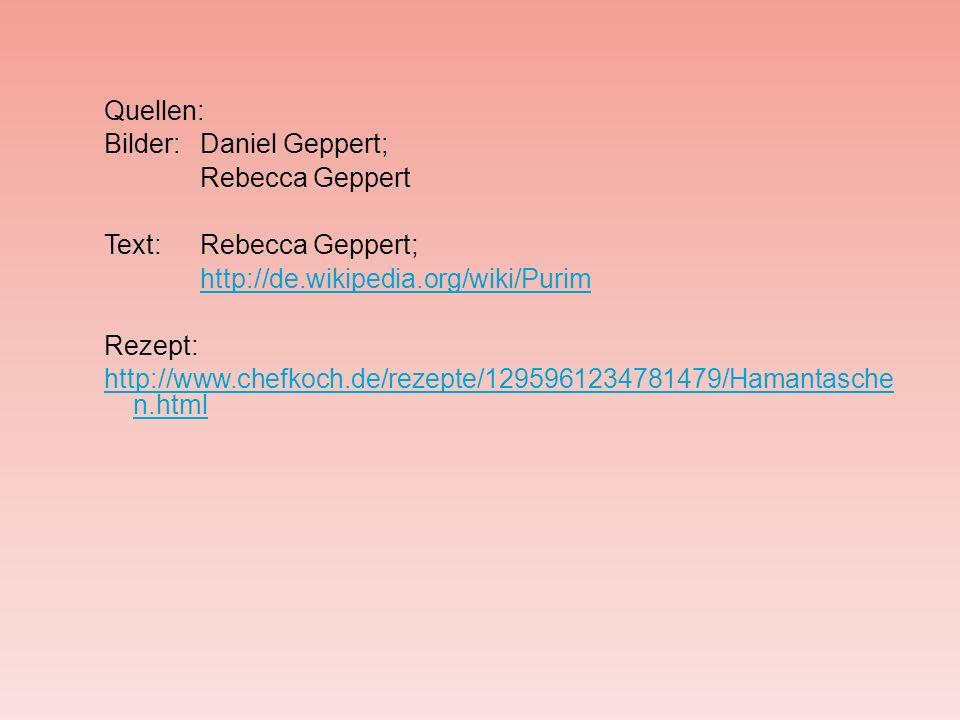 Quellen: Bilder: Daniel Geppert; Rebecca Geppert Text: Rebecca Geppert; http://de.wikipedia.org/wiki/Purim Rezept: http://www.chefkoch.de/rezepte/1295961234781479/Hamantasche n.html