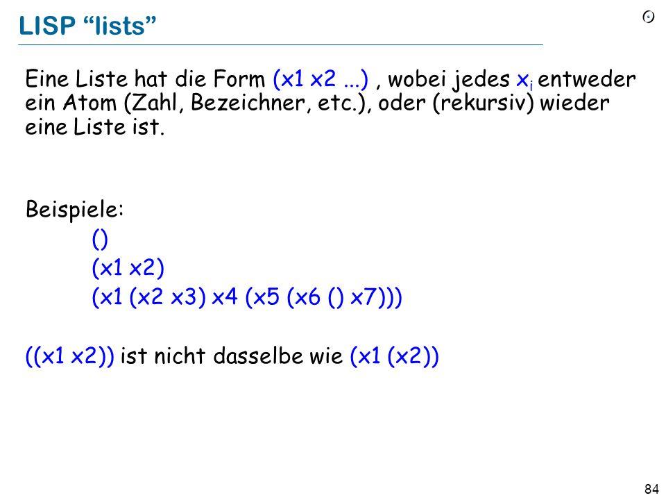 LISP lists Eine Liste hat die Form (x1 x2 ...) , wobei jedes xi entweder ein Atom (Zahl, Bezeichner, etc.), oder (rekursiv) wieder eine Liste ist.