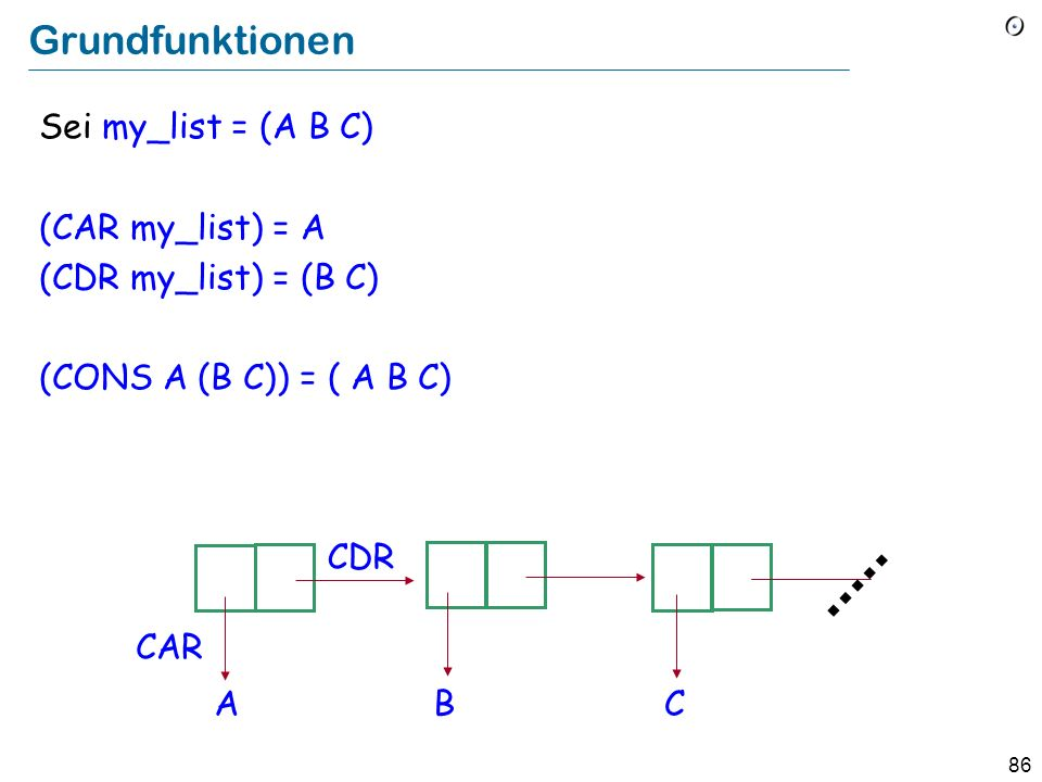 Grundfunktionen Sei my_list = (A B C) (CAR my_list) = A