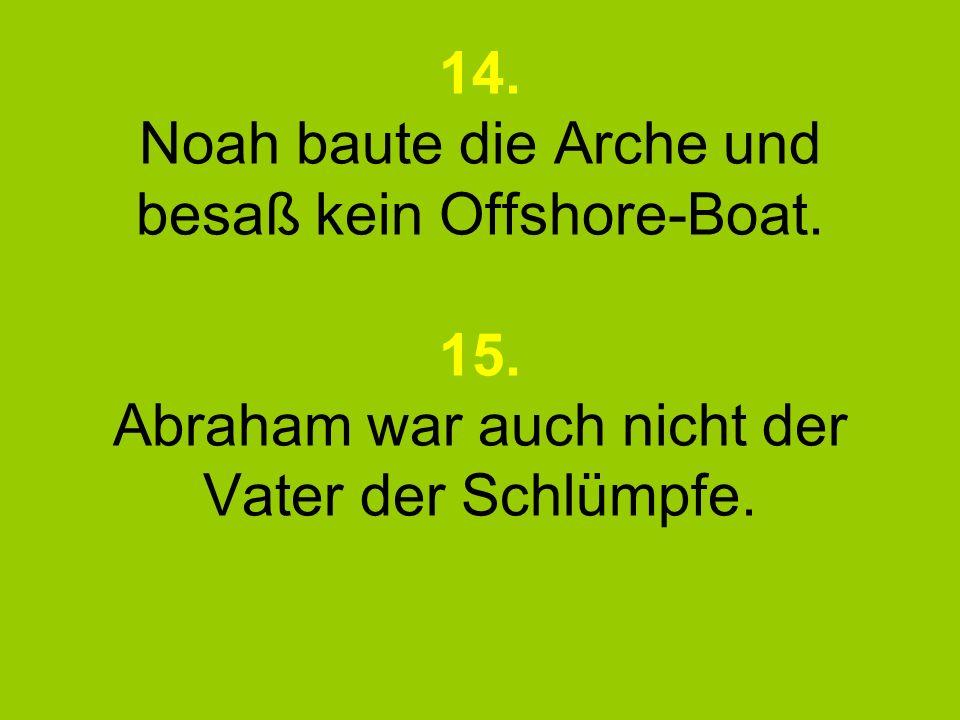 14. Noah baute die Arche und besaß kein Offshore-Boat. 15