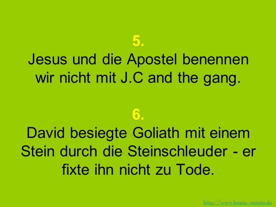 5. Jesus und die Apostel benennen wir nicht mit J. C and the gang. 6