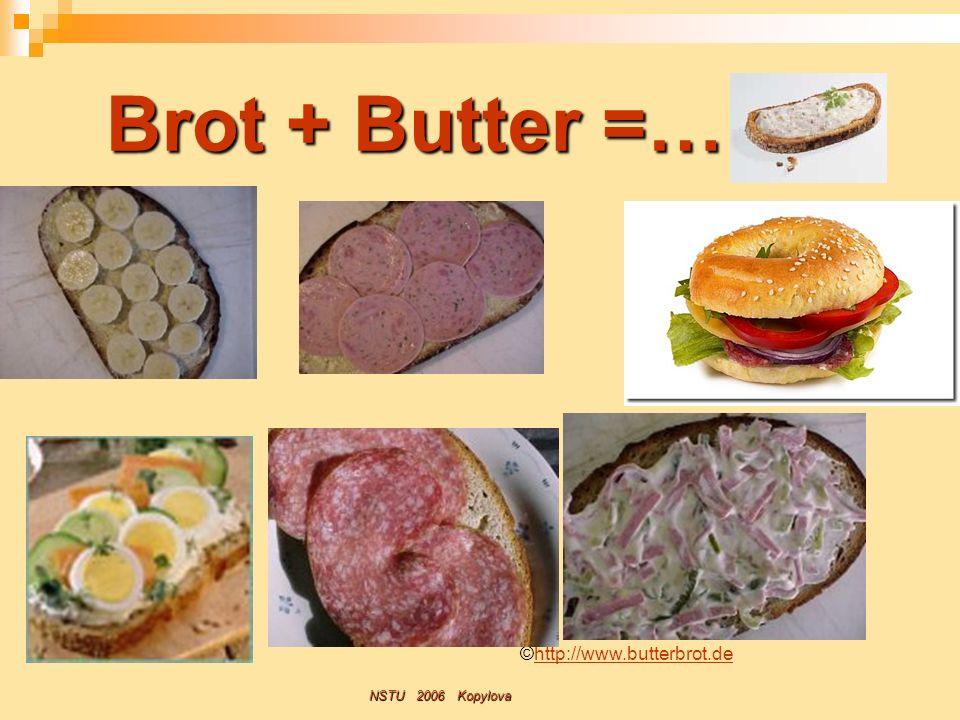 Brot + Butter =… ©http://www.butterbrot.de NSTU 2006 Kopylova