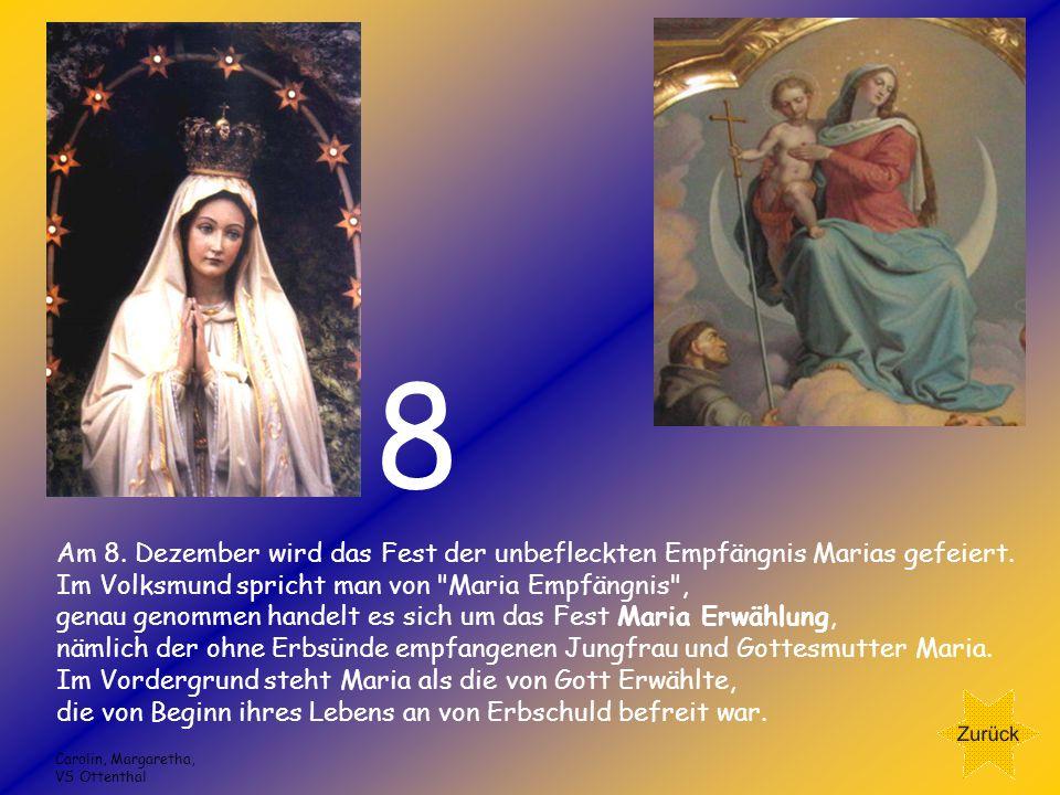 8 Am 8. Dezember wird das Fest der unbefleckten Empfängnis Marias gefeiert. Im Volksmund spricht man von Maria Empfängnis ,
