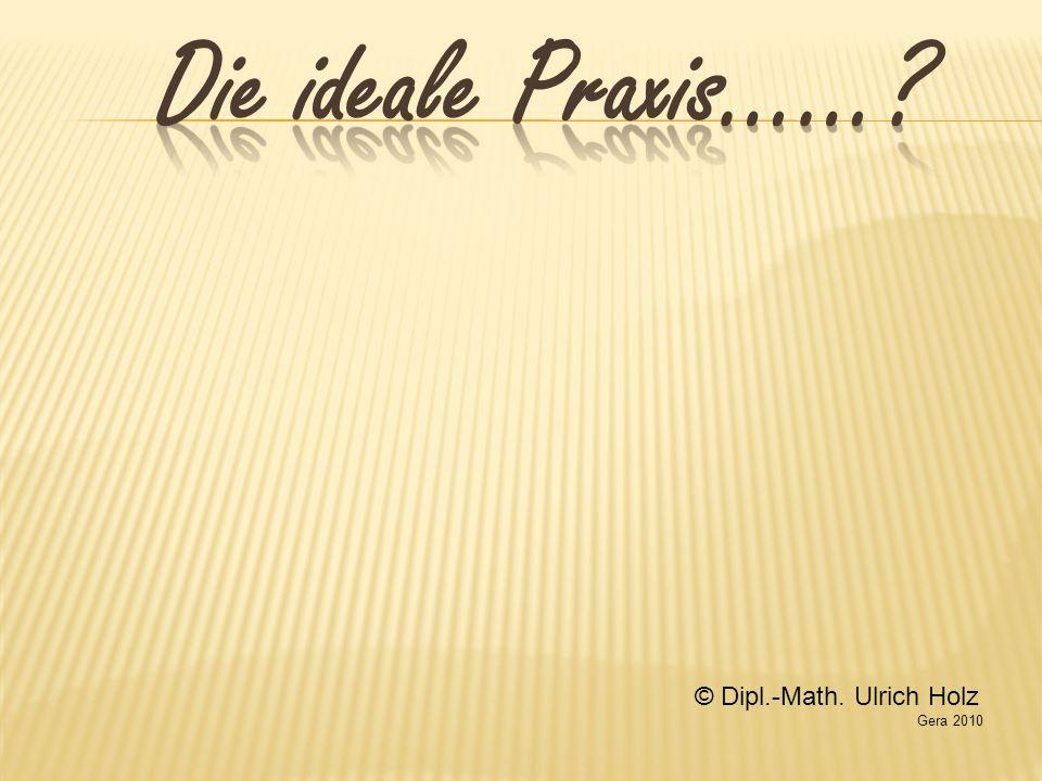 Die ideale Praxis…… © Dipl.-Math. Ulrich Holz Gera 2010