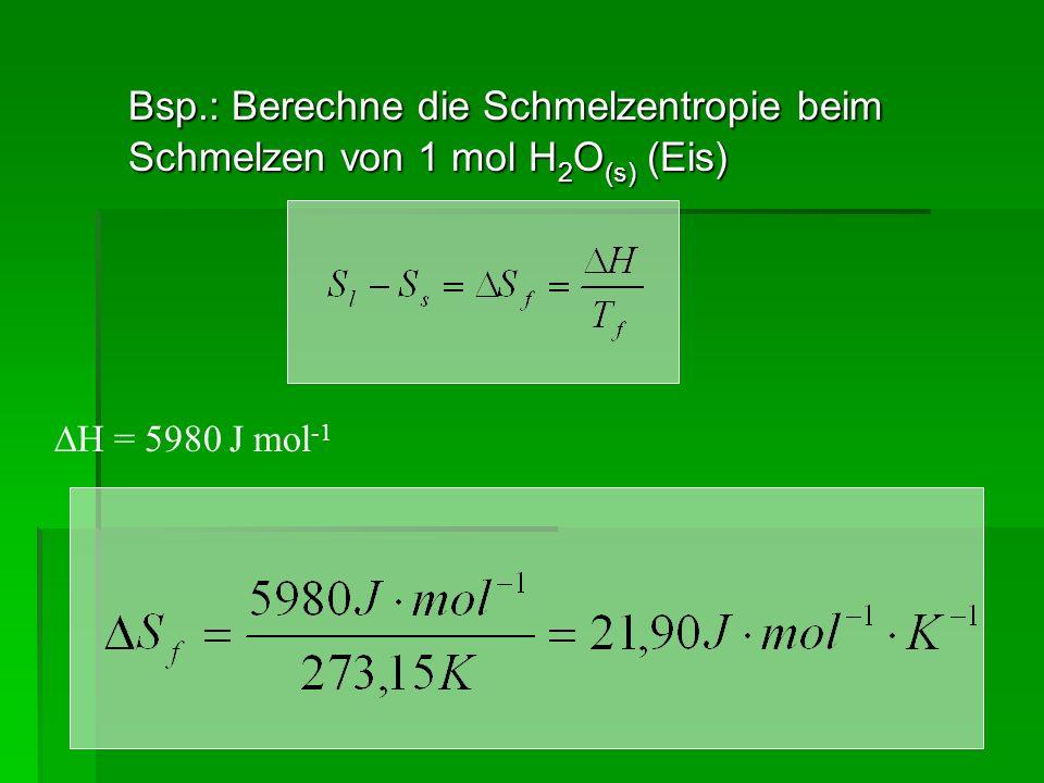 Bsp.: Berechne die Schmelzentropie beim Schmelzen von 1 mol H2O(s) (Eis)