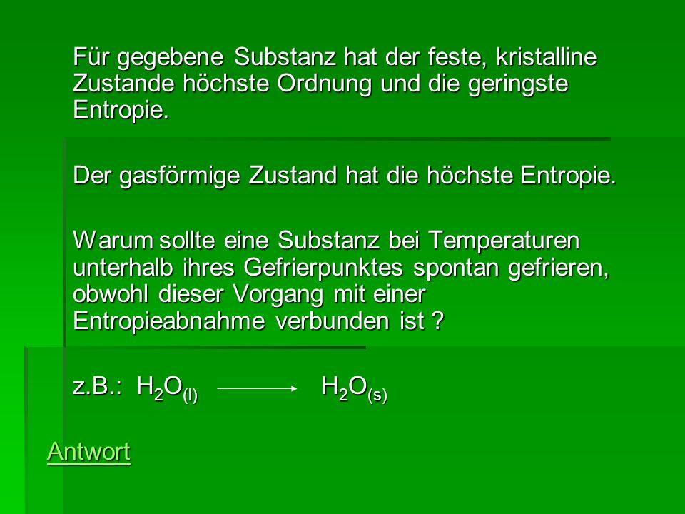 Für gegebene Substanz hat der feste, kristalline Zustande höchste Ordnung und die geringste Entropie.