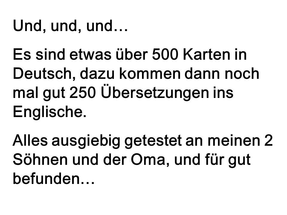 Und, und, und… Es sind etwas über 500 Karten in Deutsch, dazu kommen dann noch mal gut 250 Übersetzungen ins Englische.