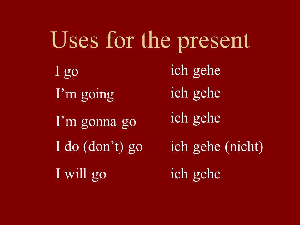 Uses for the present I go ich gehe I'm going ich gehe ich gehe