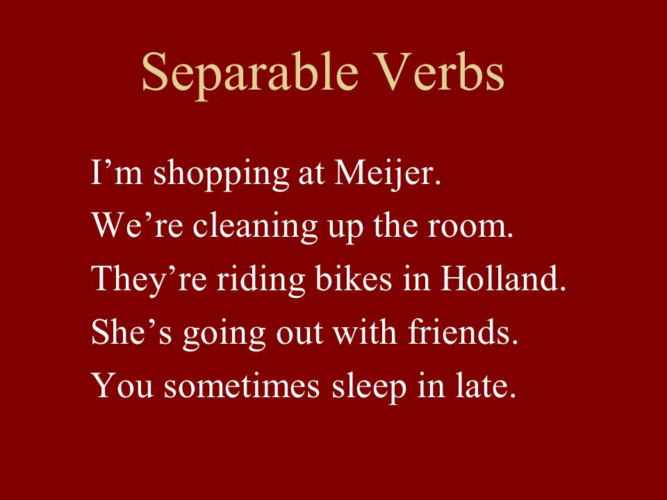 Separable Verbs I'm shopping at Meijer. We're cleaning up the room.