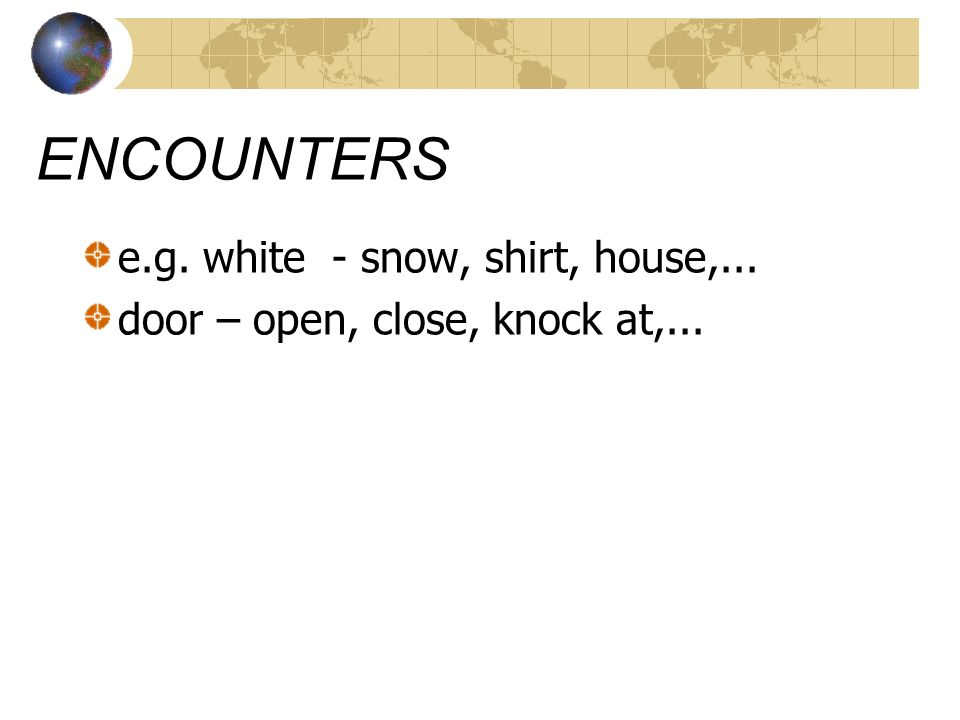 ENCOUNTERS e.g. white - snow, shirt, house,...