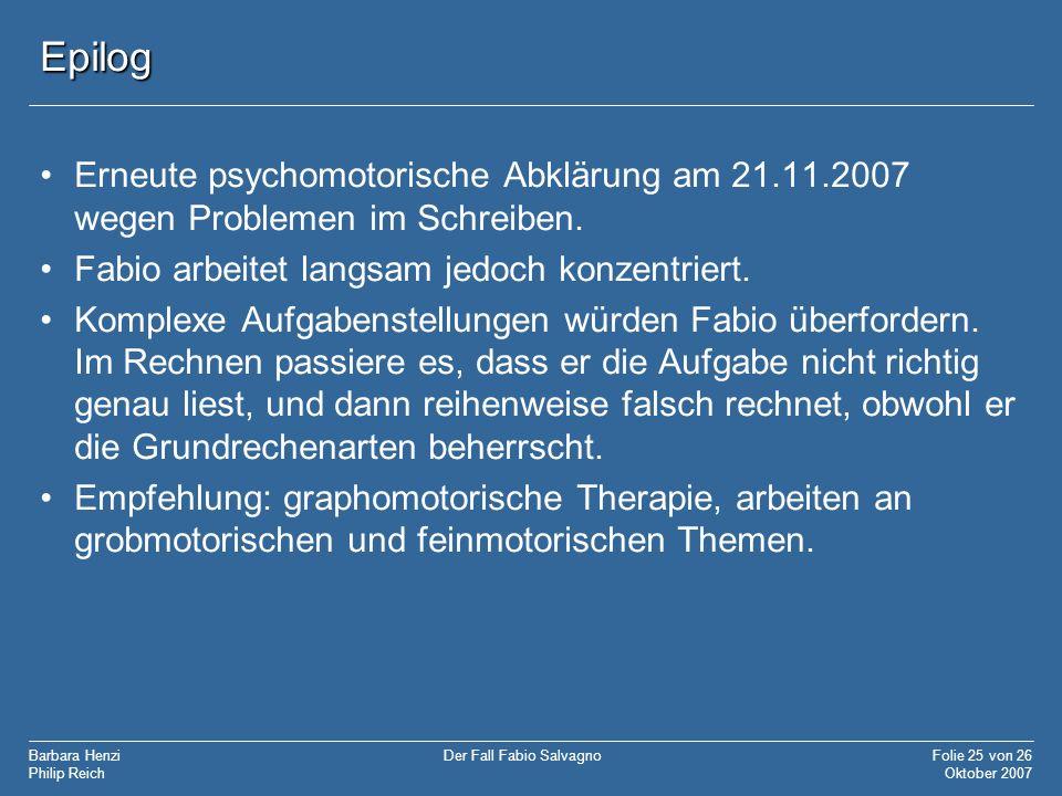 Epilog Erneute psychomotorische Abklärung am 21.11.2007 wegen Problemen im Schreiben. Fabio arbeitet langsam jedoch konzentriert.