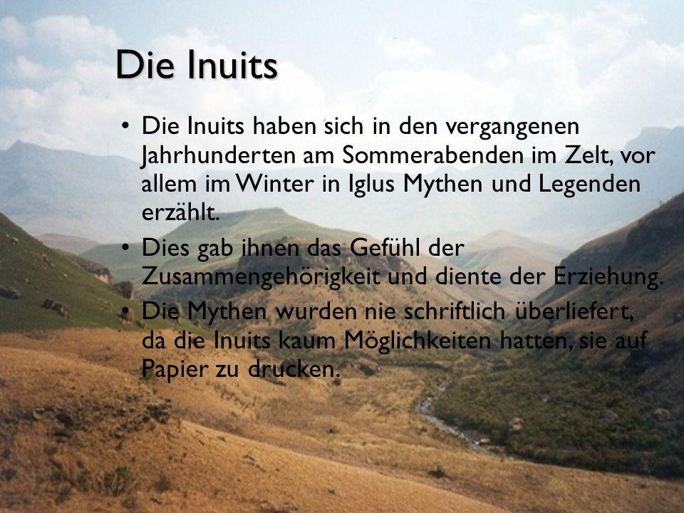 Die Inuits Die Inuits haben sich in den vergangenen Jahrhunderten am Sommerabenden im Zelt, vor allem im Winter in Iglus Mythen und Legenden erzählt.