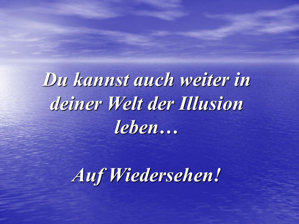Du kannst auch weiter in deiner Welt der Illusion leben…