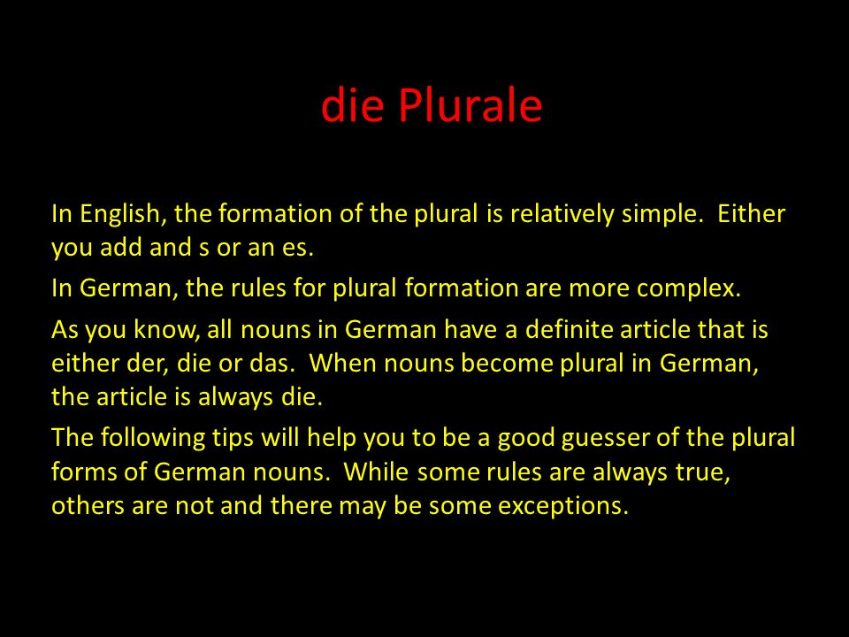 die Plurale In English, the formation of the plural is relatively simple. Either you add and s or an es.