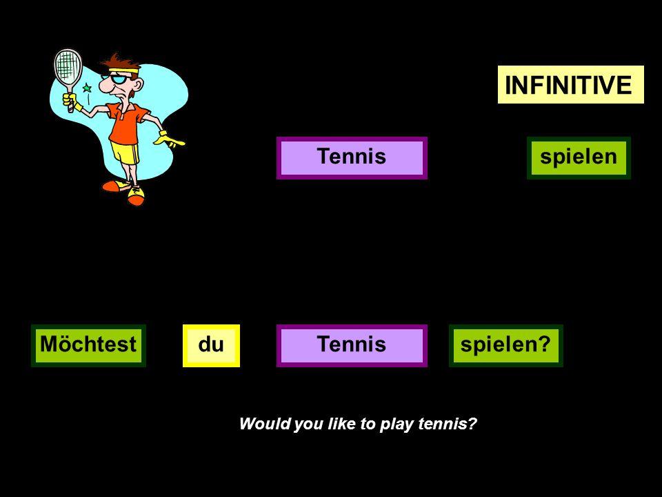 INFINITIVE Tennis spielen Möchtest du Tennis spielen