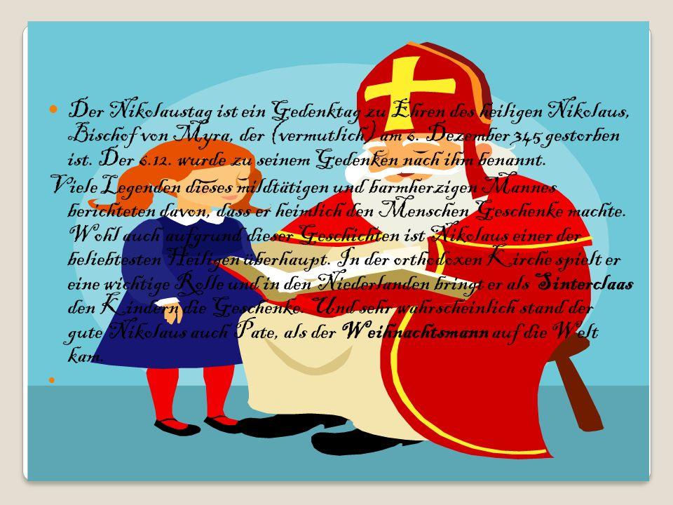 Der Nikolaustag ist ein Gedenktag zu Ehren des heiligen Nikolaus, Bischof von Myra, der (vermutlich) am 6. Dezember 345 gestorben ist. Der 6.12. wurde zu seinem Gedenken nach ihm benannt.