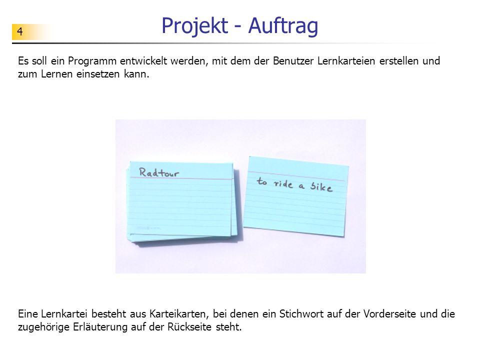 Projekt - Auftrag Es soll ein Programm entwickelt werden, mit dem der Benutzer Lernkarteien erstellen und zum Lernen einsetzen kann.