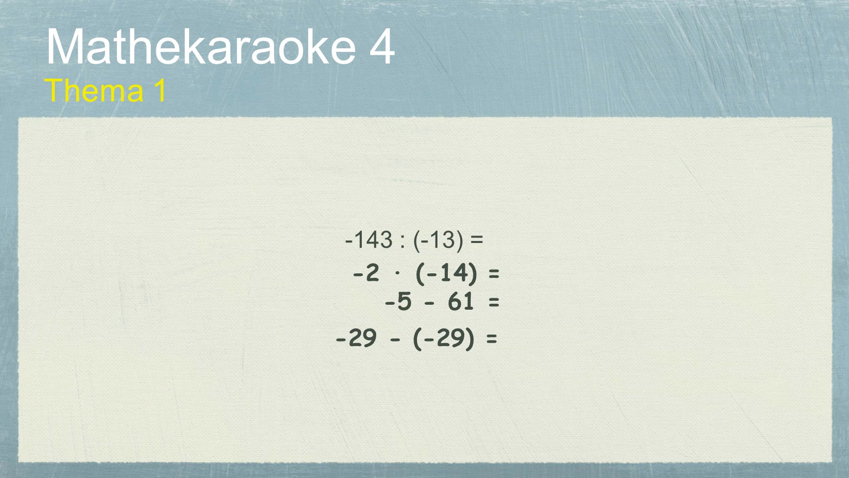 Mathekaraoke 4 Thema 1 -143 : (-13) = -2 · (-14) = -5 - 61 =