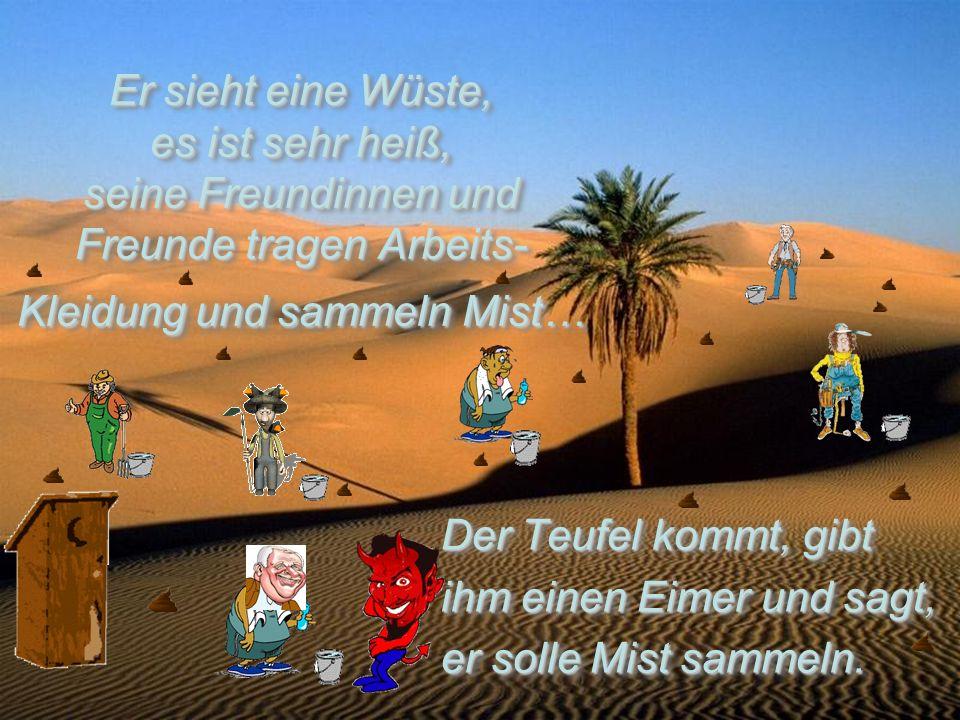 Er sieht eine Wüste, es ist sehr heiß, seine Freundinnen und Freunde tragen Arbeits- Kleidung und sammeln Mist…