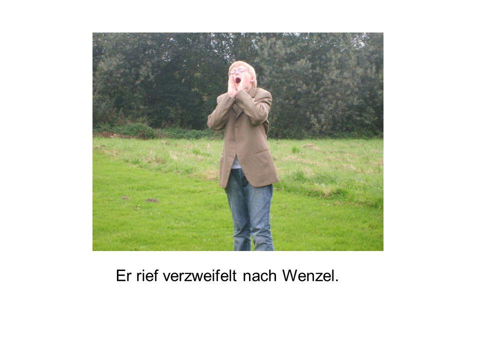 Er rief verzweifelt nach Wenzel.