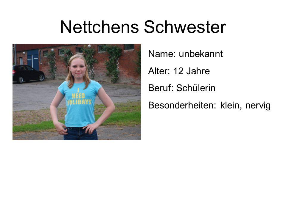 Nettchens Schwester Name: unbekannt Alter: 12 Jahre Beruf: Schülerin