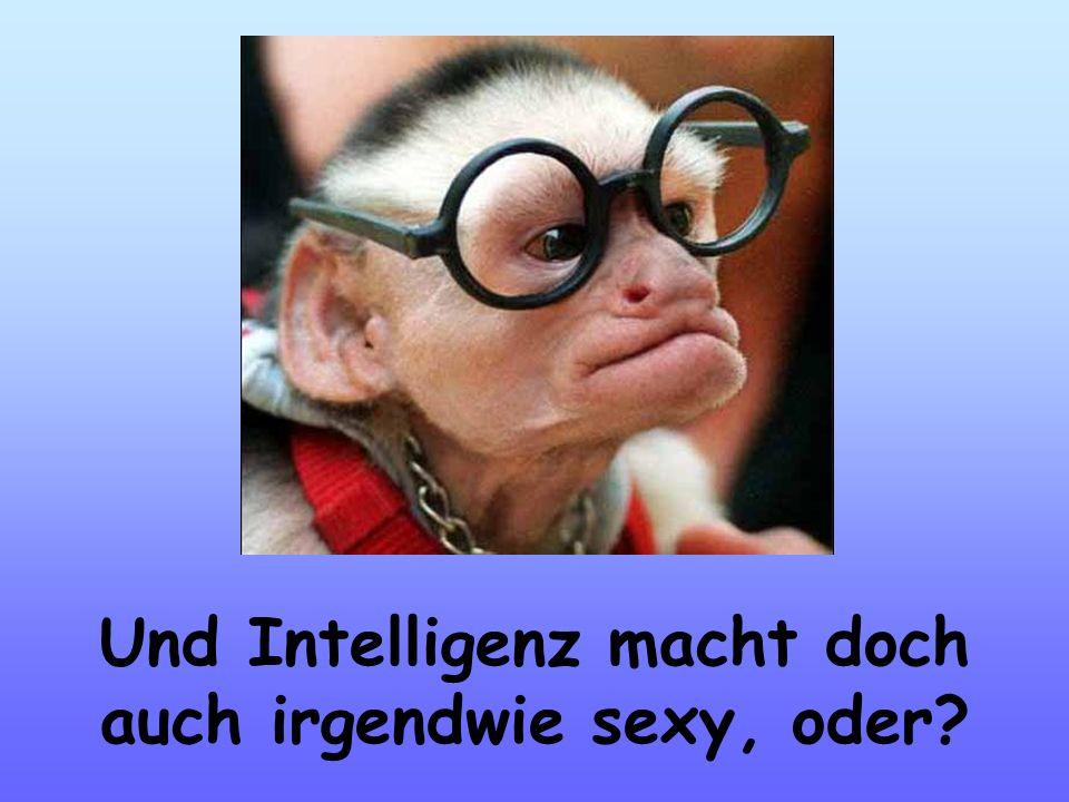 Und Intelligenz macht doch auch irgendwie sexy, oder
